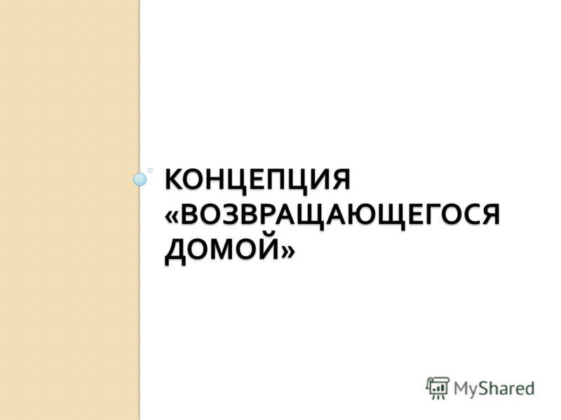 КОНЦЕПЦИЯ « ВОЗВРАЩАЮЩЕГОСЯ ДОМОЙ »