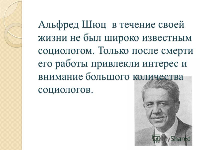 Альфред Шюц в течение своей жизни не был широко известным социологом. Только после смерти его работы привлекли интерес и внимание большого количества социологов.