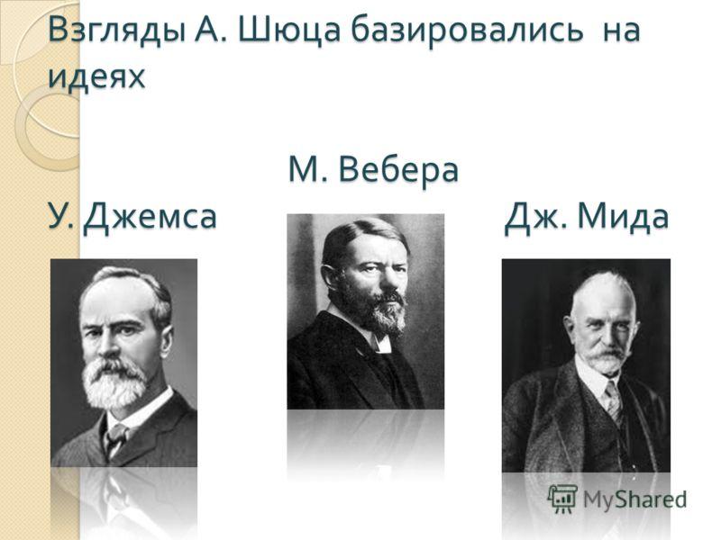 Взгляды А. Шюца базировались на идеях М. Вебера У. Джемса Дж. Мида