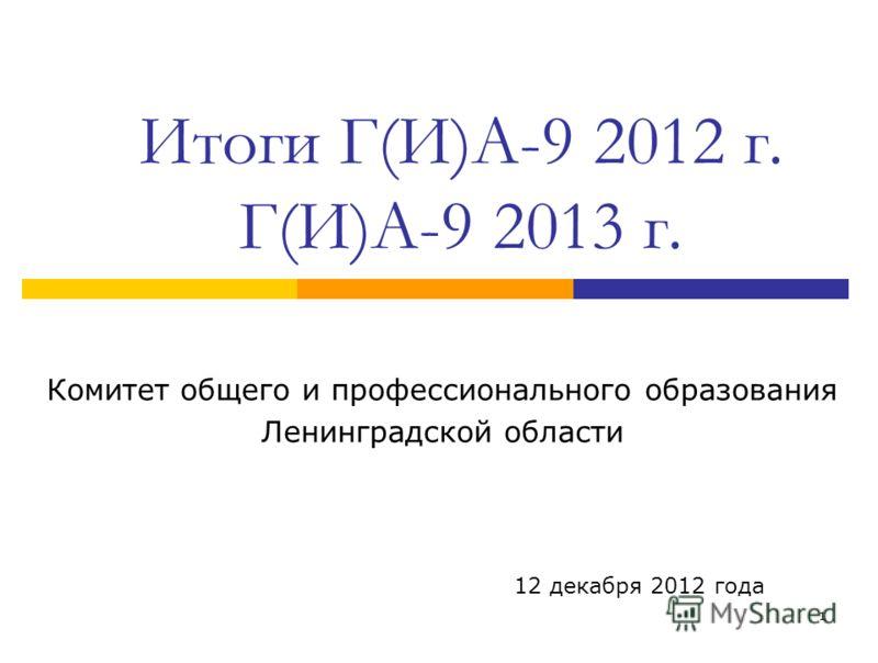 1 Итоги Г(И)А-9 2012 г. Г(И)А-9 2013 г. Комитет общего и профессионального образования Ленинградской области 12 декабря 2012 года