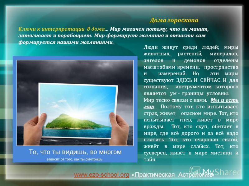 www.ezo-school.orgwww.ezo-school.org «Практическая Астрология» Ключи к интерпретации 8 дома... Мир магичен потому, что он манит, затягивает и порабощает. Мир формирует желания и отчасти сам формируется нашими желаниями. Люди живут среди людей; миры ж