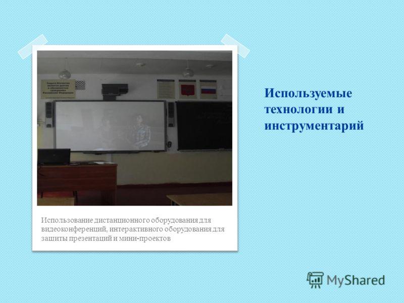 Используемые технологии и инструментарий Использование дистанционного оборудования для видеоконференций, интерактивного оборудования для защиты презентаций и мини-проектов