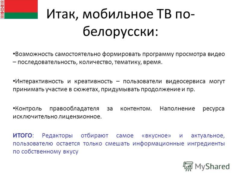 Итак, мобильное ТВ по- белорусски: Возможность самостоятельно формировать программу просмотра видео – последовательность, количество, тематику, время. Интерактивность и креативность – пользователи видеосервиса могут принимать участие в сюжетах, приду
