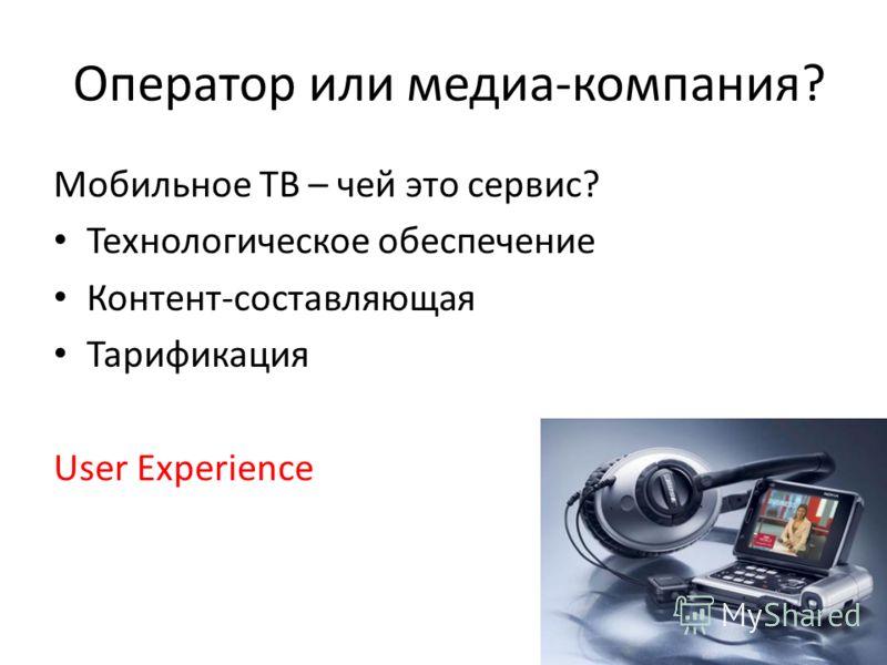 Оператор или медиа-компания? Мобильное ТВ – чей это сервис? Технологическое обеспечение Контент-составляющая Тарификация User Experience