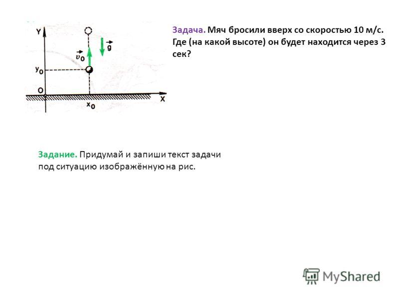 Задача. Мяч бросили вверх со скоростью 10 м/с. Где (на какой высоте) он будет находится через 3 сек? Задание. Придумай и запиши текст задачи под ситуацию изображённую на рис.