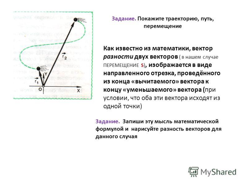 Задание. Покажите траекторию, путь, перемещение Как известно из математики, вектор разности двух векторов ( в нашем случае ПЕРЕМЕЩЕНИЕ S), изображается в виде направленного отрезка, проведённого из конца «вычитаемого» вектора к концу «уменьшаемого» в