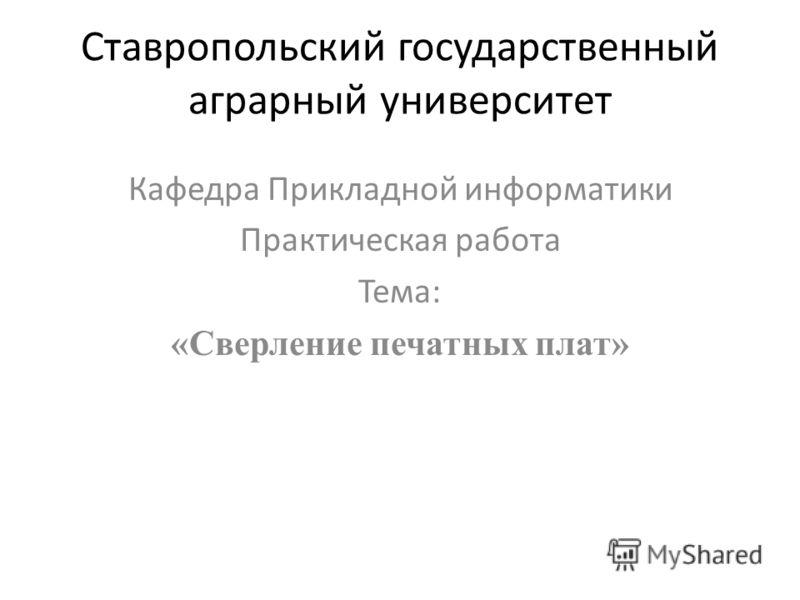 Ставропольский государственный аграрный университет Кафедра Прикладной информатики Практическая работа Тема: «Сверление печатных плат»