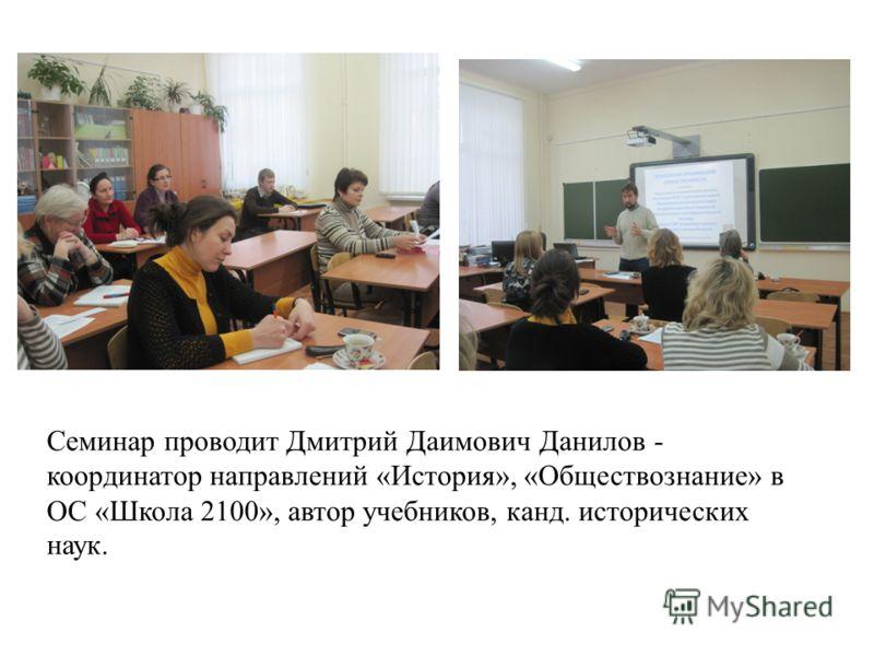 Семинар проводит Дмитрий Даимович Данилов - координатор направлений «История», «Обществознание» в ОС «Школа 2100», автор учебников, канд. исторических наук.