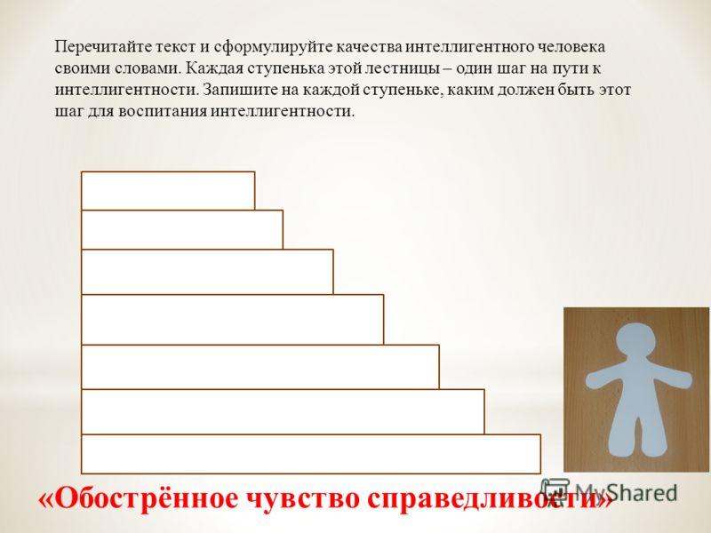 Перечитайте текст и сформулируйте качества интеллигентного человека своими словами. Каждая ступенька этой лестницы – один шаг на пути к интеллигентности. Запишите на каждой ступеньке, каким должен быть этот шаг для воспитания интеллигентности. «Обост
