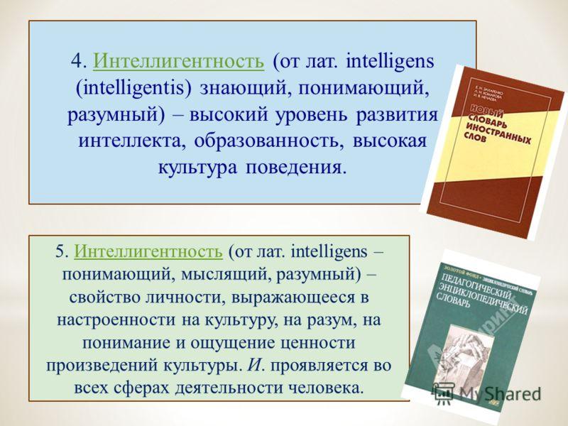 4. Интеллигентность (от лат. intelligens (intelligentis) знающий, понимающий, разумный) – высокий уровень развития интеллекта, образованность, высокая культура поведения.Интеллигентность 5. Интеллигентность (от лат. intelligens – понимающий, мыслящий