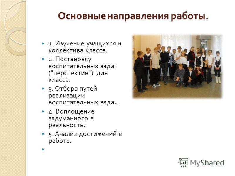 Основные направления работы. 1. Изучение учащихся и коллектива класса. 2. Постановку воспитательных задач (
