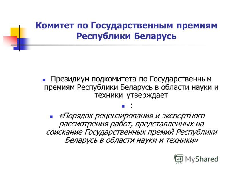 Комитет по Государственным премиям Республики Беларусь Президиум подкомитета по Государственным премиям Республики Беларусь в области науки и техники утверждает : «Порядок рецензирования и экспертного рассмотрения работ, представленных на соискание Г