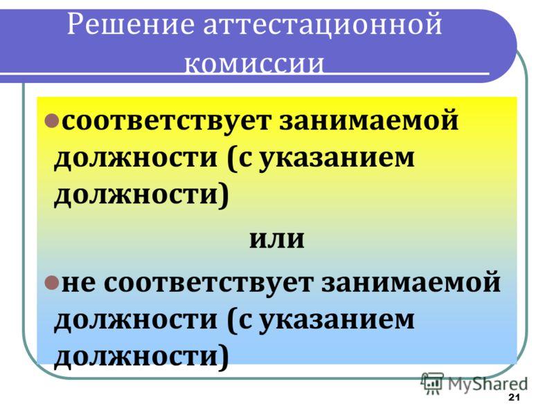21 Решение аттестационной комиссии соответствует занимаемой должности (с указанием должности) или не соответствует занимаемой должности (с указанием должности)