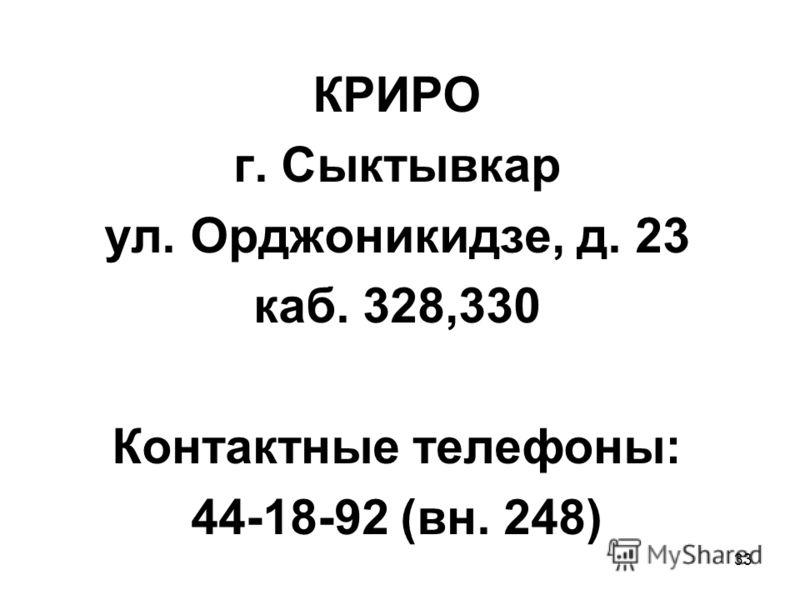 33 КРИРО г. Сыктывкар ул. Орджоникидзе, д. 23 каб. 328,330 Контактные телефоны: 44-18-92 (вн. 248) 33