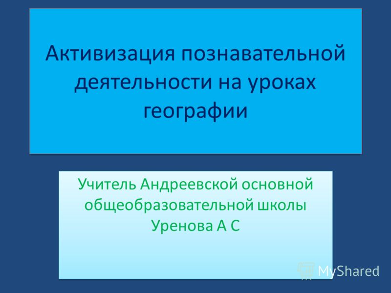 Активизация познавательной деятельности на уроках географии Учитель Андреевской основной общеобразовательной школы Уренова А С.