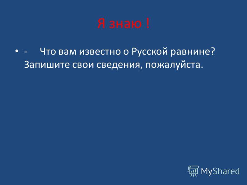 Я знаю ! - Что вам известно о Русской равнине? Запишите свои сведения, пожалуйста.