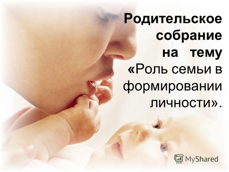 Родительское собрание на тему «Роль семьи в формировании личности».
