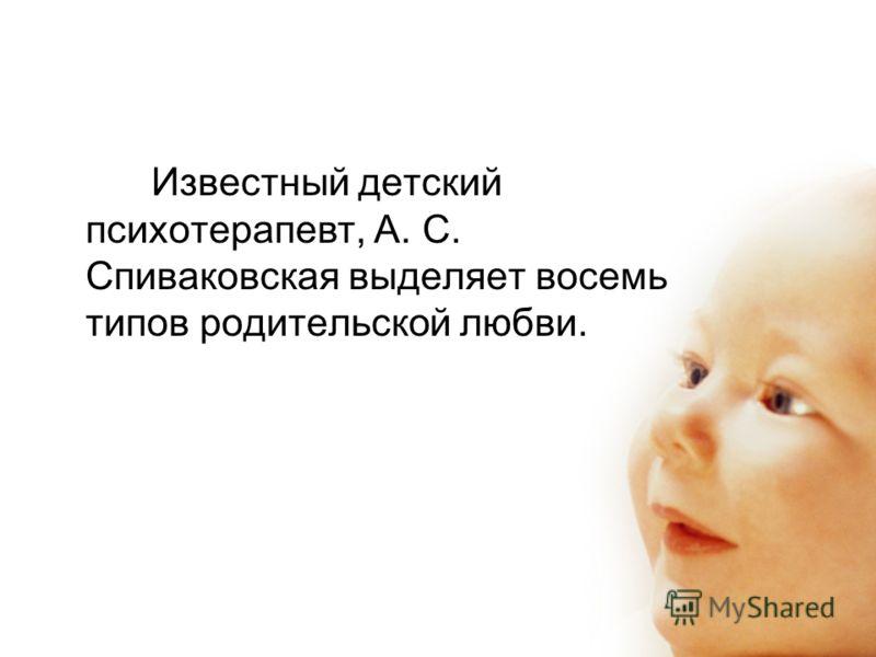 Известный детский психотерапевт, А. С. Спиваковская выделяет восемь типов родительской любви.
