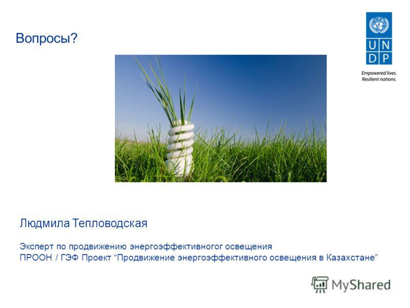 Вопросы? Людмила Тепловодская Эксперт по продвижению энергоэффективногог освещения ПРООН / ГЭФ Проект Продвижение энергоэффективного освещения в Казахстане