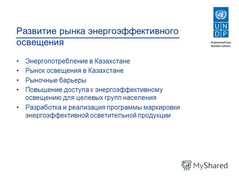 Развитие рынка энергоэффективного освещения Энергопотребление в Казахстане Рынок освещения в Казахстане Рыночные барьеры Повышение доступа к энергоэффективному освещению для целевых групп населения Разработка и реализация программы маркировки энергоэ
