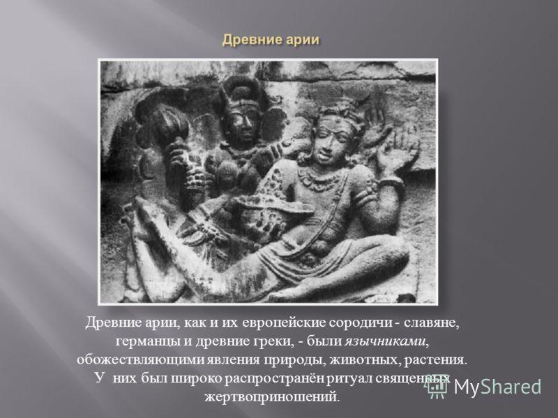 Древние арии, как и их европейские сородичи - славяне, германцы и древние греки, - были язычниками, обожествляющими явления природы, животных, растения. У них был широко распространён ритуал священных жертвоприношений.