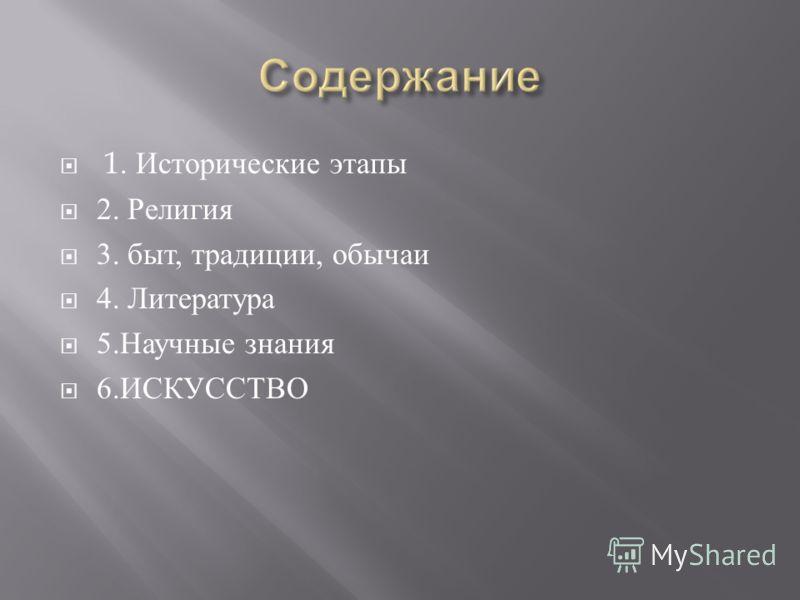 1. Исторические этапы 2. Религия 3. быт, традиции, обычаи 4. Литература 5. Научные знания 6. ИСКУССТВО