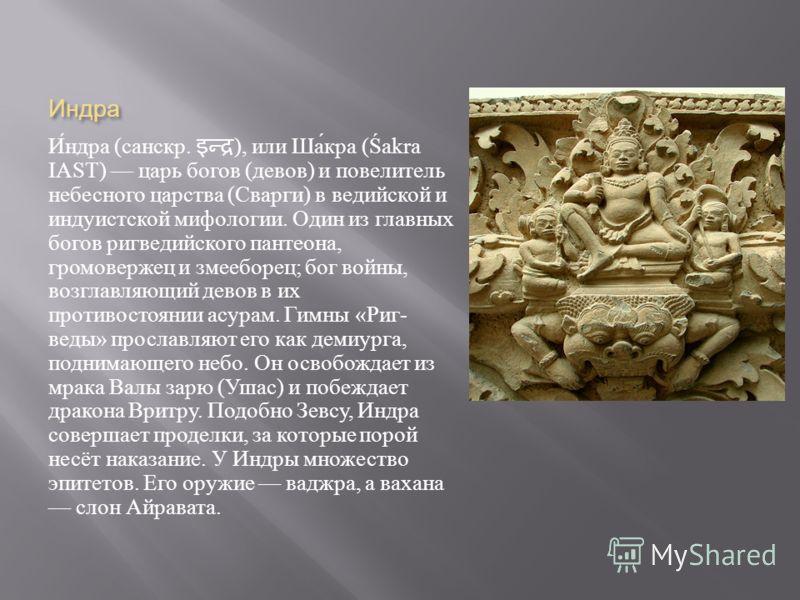 Индра Индра ( санскр. ), или Шакра (Śakra IAST) царь богов ( девов ) и повелитель небесного царства ( Сварги ) в ведийской и индуистской мифологии. Один из главных богов ригведийского пантеона, громовержец и змееборец ; бог войны, возглавляющий девов