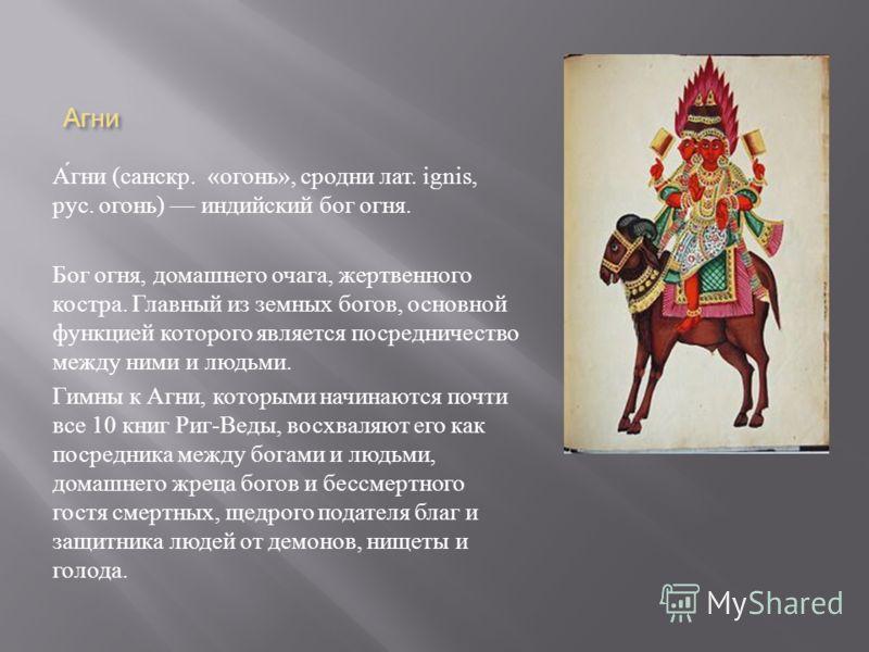 Агни Агни ( санскр. « огонь », сродни лат. ignis, рус. огонь ) индийский бог огня. Бог огня, домашнего очага, жертвенного костра. Главный из земных богов, основной функцией которого является посредничество между ними и людьми. Гимны к Агни, которыми
