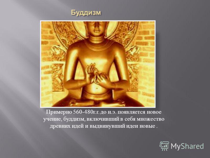 Примерно 560-480 г. г. до н. э. появляется новое учение, буддизм, включивший в себя множество древних идей и выдвинувший идеи новые.