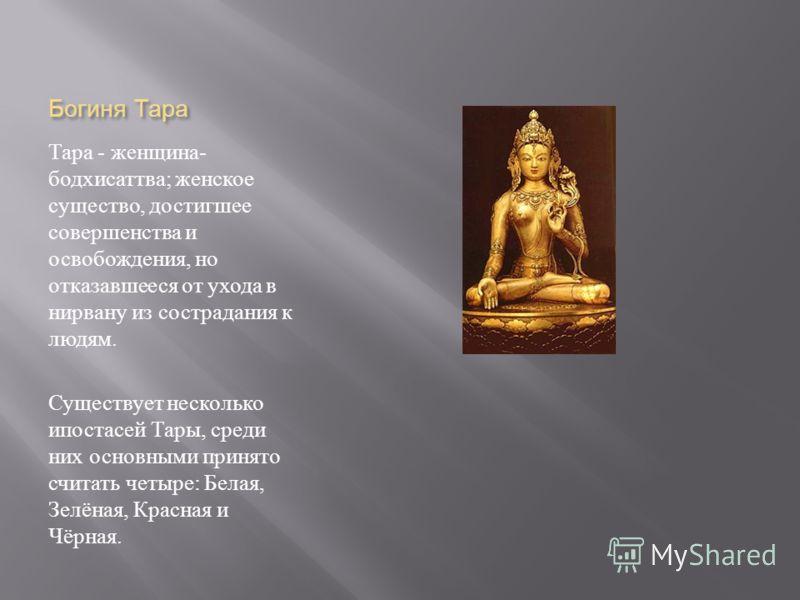 Богиня Тара Тара - женщина - бодхисаттва ; женское существо, достигшее совершенства и освобождения, но отказавшееся от ухода в нирвану из сострадания к людям. Существует несколько ипостасей Тары, среди них основными принято считать четыре : Белая, Зе