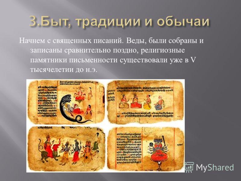 Начнем с священных писаний. Веды, были собраны и записаны сравнительно поздно, религиозные памятники письменности существовали уже в V тысячелетии до н. э.