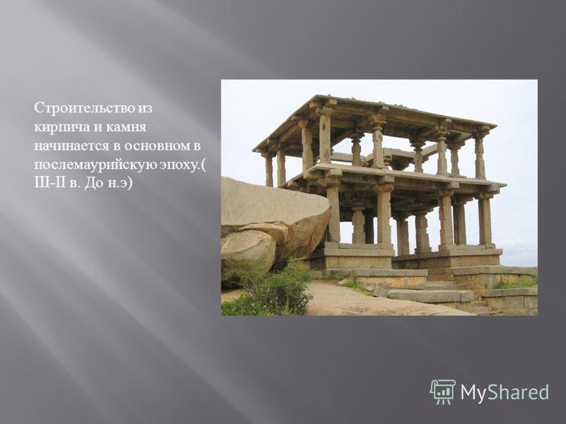 Строительство из кирпича и камня начинается в основном в послемаурийскую эпоху.( III-II в. До н. э )