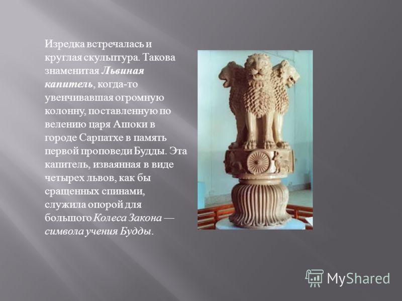Изредка встречалась и круглая скульптура. Такова знаменитая Львиная капитель, когда - то увенчивавшая огромную колонну, поставленную по велению царя Ашоки в городе Сарпатхе в память первой проповеди Будды. Эта капитель, изваянная в виде четырех львов