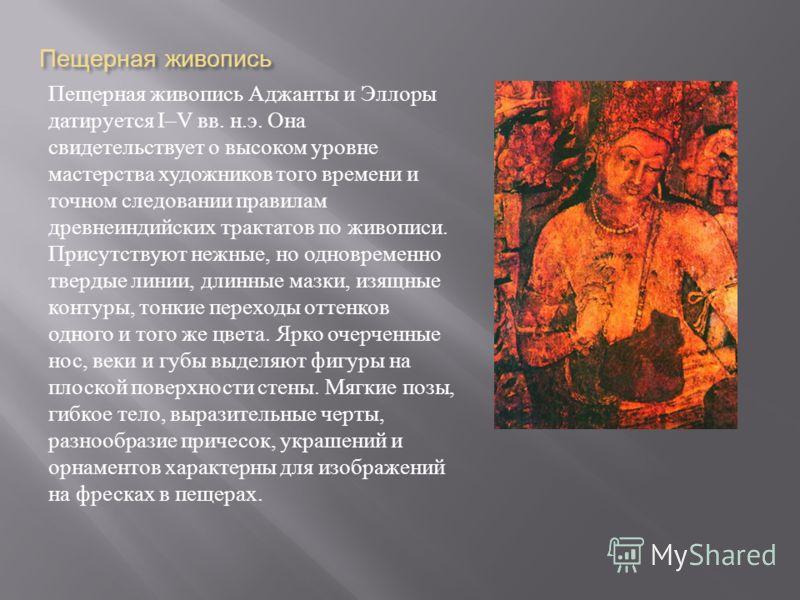 Пещерная живопись Пещерная живопись Аджанты и Эллоры датируется I–V вв. н. э. Она свидетельствует о высоком уровне мастерства художников того времени и точном следовании правилам древнеиндийских трактатов по живописи. Присутствуют нежные, но одноврем