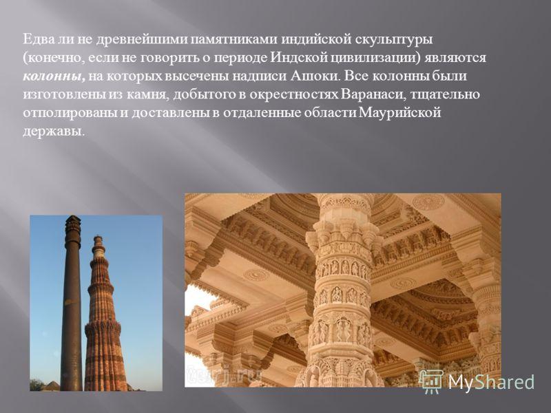Едва ли не древнейшими памятниками индийской скульптуры ( конечно, если не говорить о периоде Индской цивилизации ) являются колонны, на которых высечены надписи Ашоки. Все колонны были изготовлены из камня, добытого в окрестностях Варанаси, тщательн