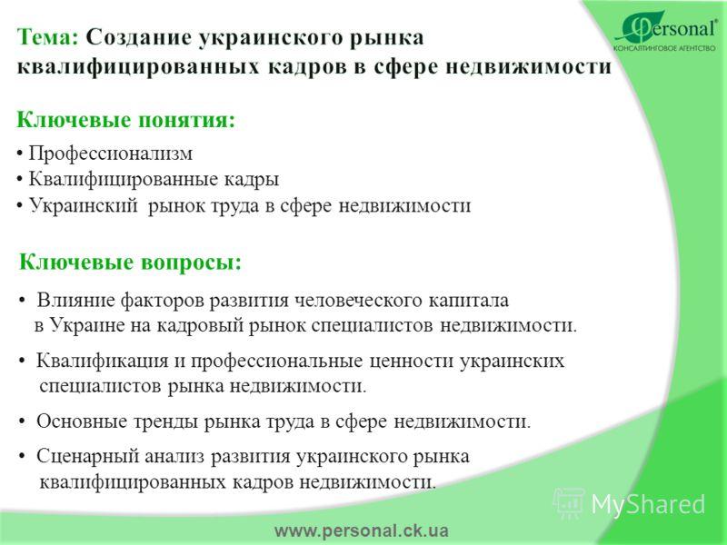 www.personal.ck.ua Ключевые понятия: Профессионализм Квалифицированные кадры Украинский рынок труда в сфере недвижимости Ключевые вопросы: Влияние факторов развития человеческого капитала в Украине на кадровый рынок специалистов недвижимости. Квалифи