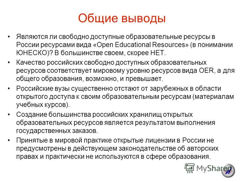Общие выводы Являются ли свободно доступные образовательные ресурсы в России ресурсами вида «Open Educational Resources» (в понимании ЮНЕСКО)? В большинстве своем, скорее НЕТ. Качество российских свободно доступных образовательных ресурсов соответств