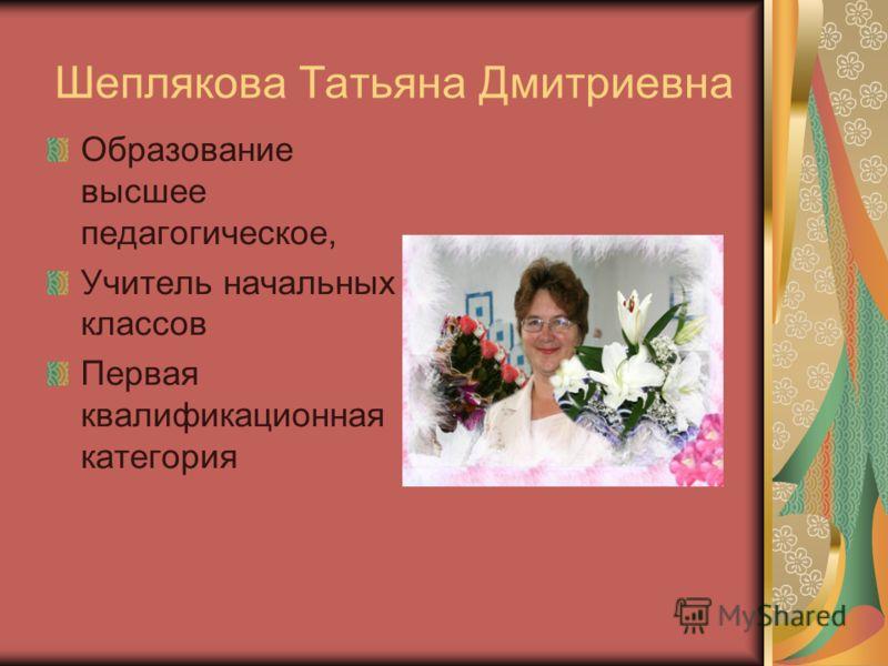 Шеплякова Татьяна Дмитриевна Образование высшее педагогическое, Учитель начальных классов Первая квалификационная категория