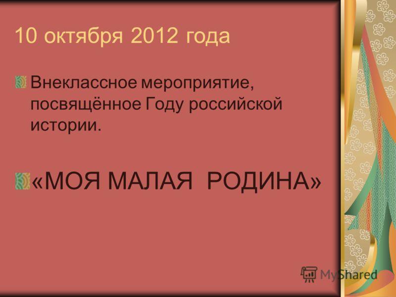 10 октября 2012 года Внеклассное мероприятие, посвящённое Году российской истории. «МОЯ МАЛАЯ РОДИНА»