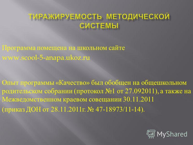 Программа помещена на школьном сайте www.scool-5-anapa.ukoz.ru Опыт программы « Качество » был обобщен на общешкольном родительском собрании ( протокол 1 от 27.092011), а также на Межведомственном краевом совещании 30.11.2011 ( приказ ДОН от 28.11.20