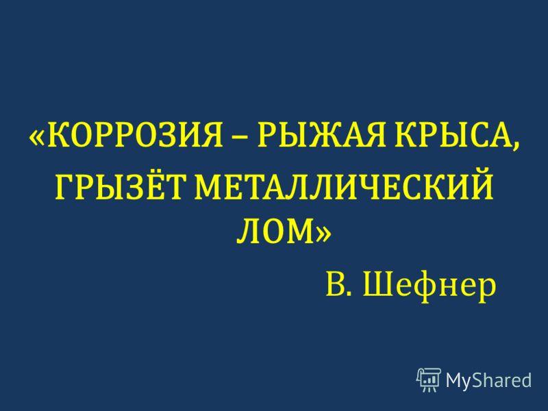 «КОРРОЗИЯ – РЫЖАЯ КРЫСА, ГРЫЗЁТ МЕТАЛЛИЧЕСКИЙ ЛОМ» В. Шефнер