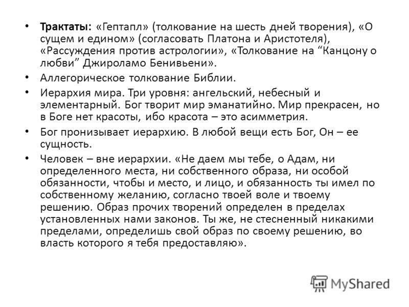 Трактаты: «Гептапл» (толкование на шесть дней творения), «О сущем и едином» (согласовать Платона и Аристотеля), «Рассуждения против астрологии», «Толкование на Канцону о любви Джироламо Бенивьени». Аллегорическое толкование Библии. Иерархия мира. Три