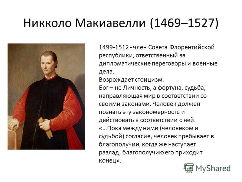 Никколо Макиавелли (1469–1527) 1499-1512 - член Совета Флорентийской республики, ответственный за дипломатические переговоры и военные дела. Возрождает стоицизм. Бог – не Личность, а фортуна, судьба, направляющая мир в соответствии со своими законами