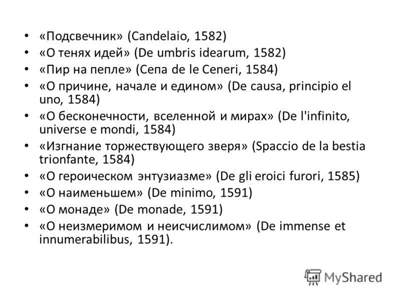 «Подсвечник» (Candelaio, 1582) «О тенях идей» (De umbris idearum, 1582) «Пир на пепле» (Сепа de le Ceneri, 1584) «О причине, начале и едином» (De causa, principio el uno, 1584) «О бесконечности, вселенной и мирах» (De l'infinito, universe е mondi, 15