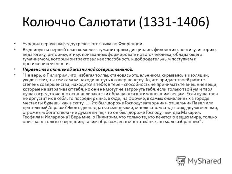 Колюччо Салютати (1331-1406) Учредил первую кафедру греческого языка во Флоренции. Выдвинул на первый план комплекс гуманитарных дисциплин: филологию, поэтику, историю, педагогику, риторику, этику, призванных формировать нового человека, обладающего