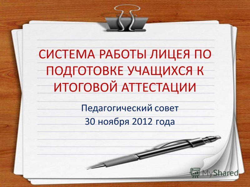СИСТЕМА РАБОТЫ ЛИЦЕЯ ПО ПОДГОТОВКЕ УЧАЩИХСЯ К ИТОГОВОЙ АТТЕСТАЦИИ Педагогический совет 30 ноября 2012 года