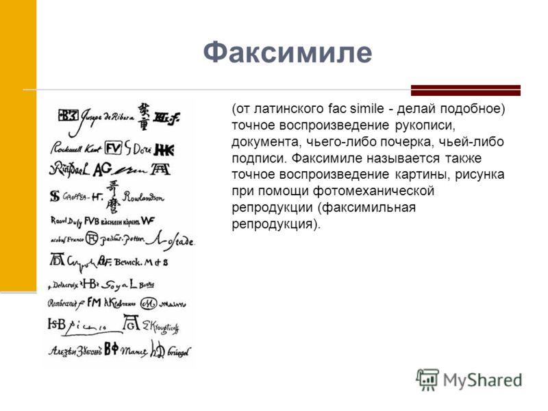 Факсимиле (от латинского fac simile - делай подобное) точное воспроизведение рукописи, документа, чьего-либо почерка, чьей-либо подписи. Факсимиле называется также точное воспроизведение картины, рисунка при помощи фотомеханической репродукции (факси