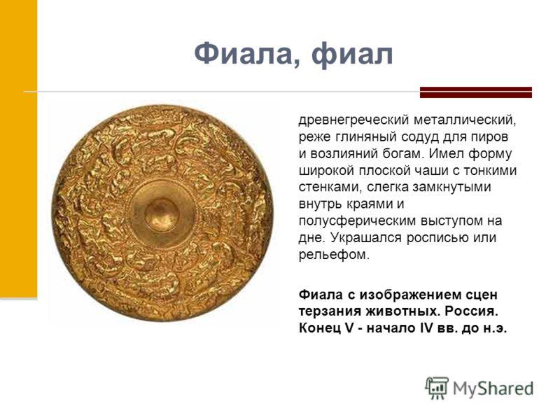 Фиала, фиал древнегреческий металлический, реже глиняный содуд для пиров и возлияний богам. Имел форму широкой плоской чаши с тонкими стенками, слегка замкнутыми внутрь краями и полусферическим выступом на дне. Украшался росписью или рельефом. Фиала