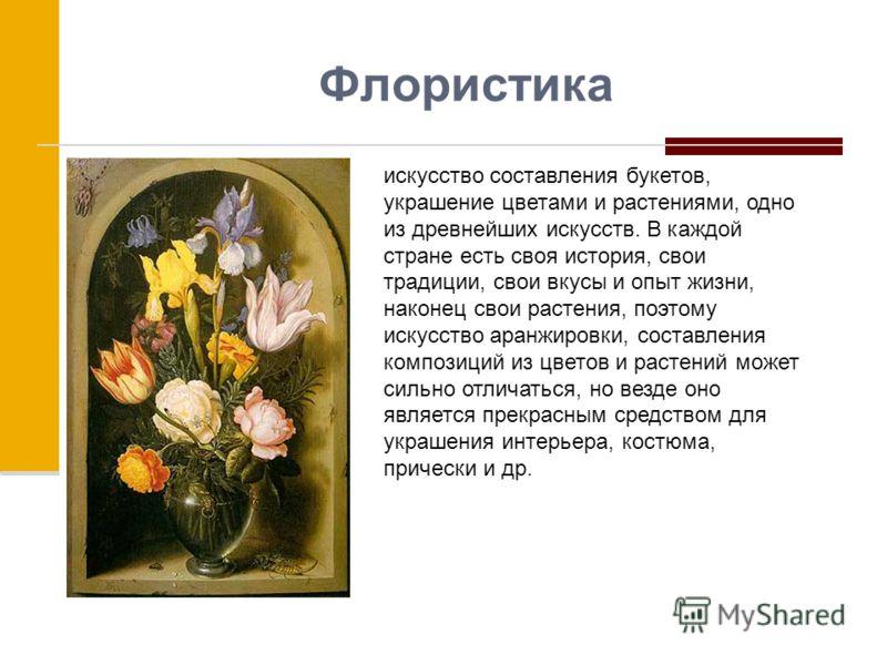 Флористика искусство составления букетов, украшение цветами и растениями, одно из древнейших искусств. В каждой стране есть своя история, свои традиции, свои вкусы и опыт жизни, наконец свои растения, поэтому искусство аранжировки, составления композ