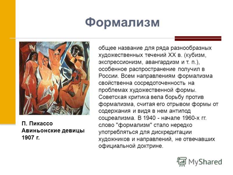 Формализм общее название для ряда разнообразных художественных течений XX в. (кубизм, экспрессионизм, авангардизм и т. п.), особенное распространение получил в России. Всем направлениям формализма свойственна сосредоточенность на проблемах художестве